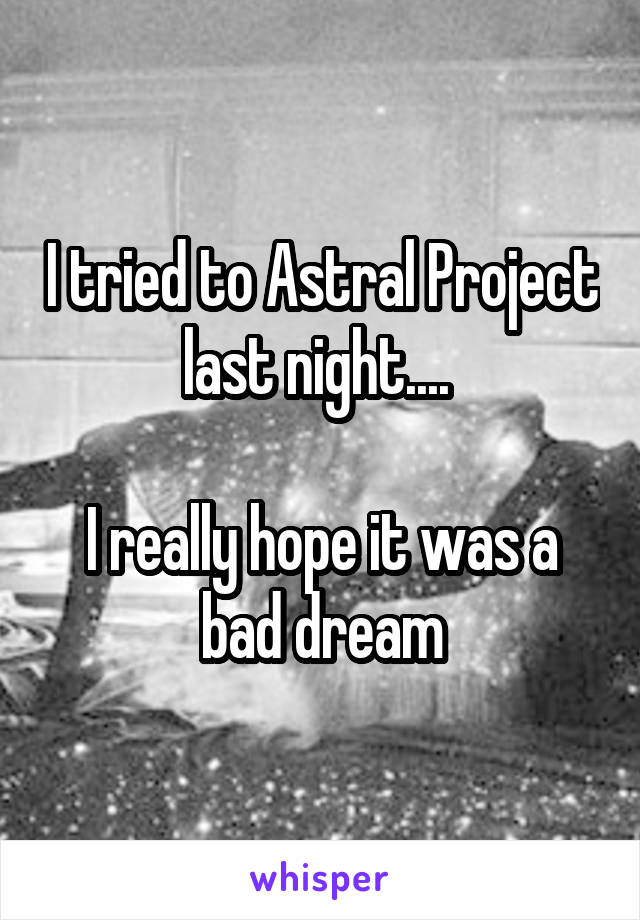 I tried to Astral Project last night....   I really hope it was a bad dream