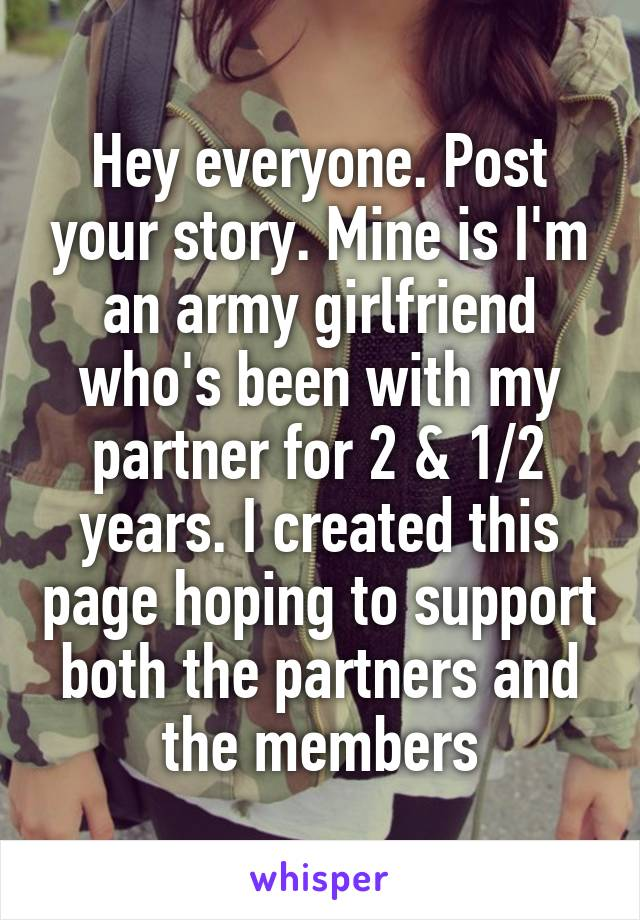 Hey everyone. Post your story. Mine is I'm an army girlfriend who's been with my partner for 2 & 1/2 years. I created this page hoping to support both the partners and the members