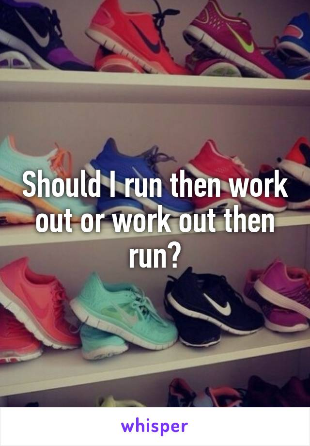 Should I run then work out or work out then run?