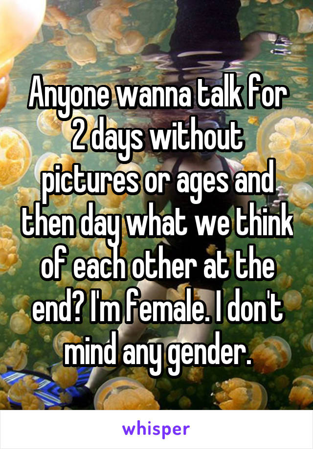 Anyone wanna talk for 2 days without pictures or ages and then day what we think of each other at the end? I'm female. I don't mind any gender.