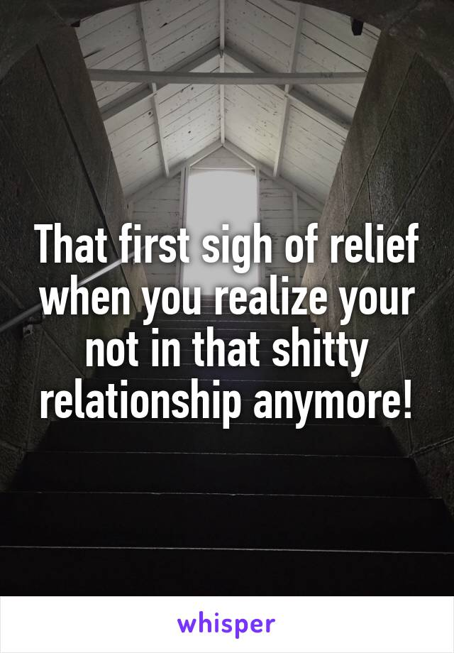 That first sigh of relief when you realize your not in that shitty relationship anymore!