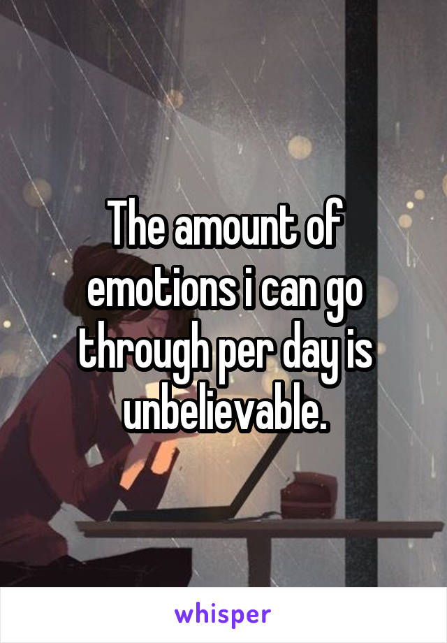 The amount of emotions i can go through per day is unbelievable.