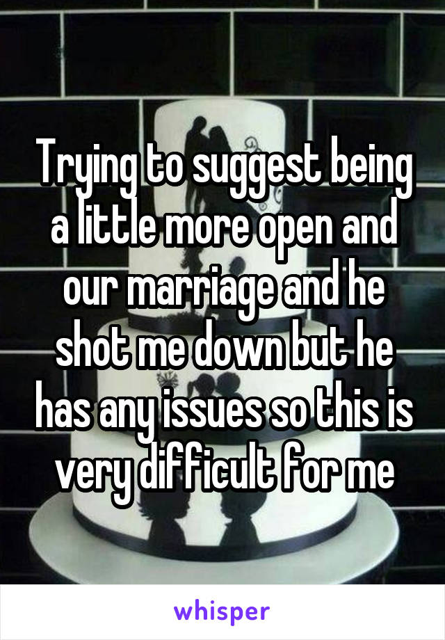 Trying to suggest being a little more open and our marriage and he shot me down but he has any issues so this is very difficult for me