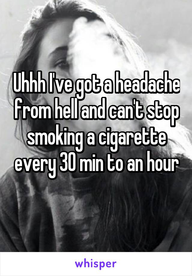 Uhhh I've got a headache from hell and can't stop smoking a cigarette every 30 min to an hour