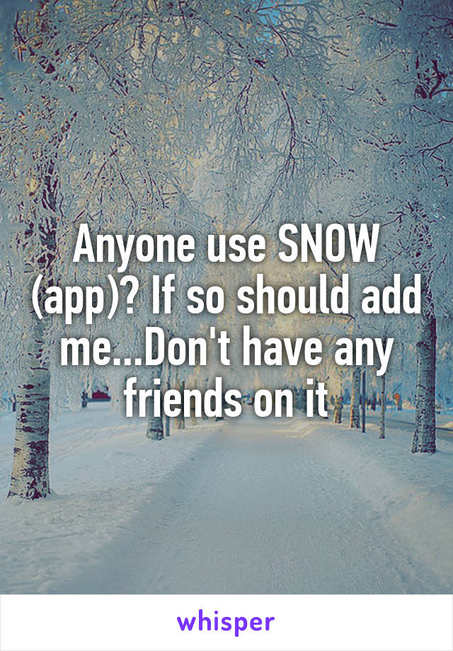 Anyone use SNOW (app)? If so should add me...Don't have any friends on it