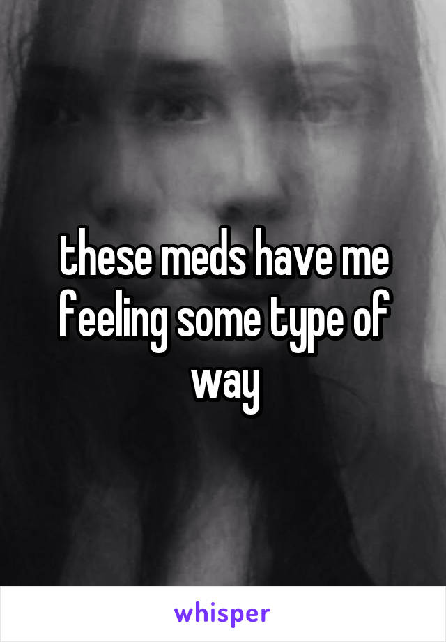 these meds have me feeling some type of way