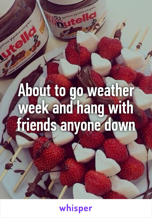About to go weather week and hang with friends anyone down