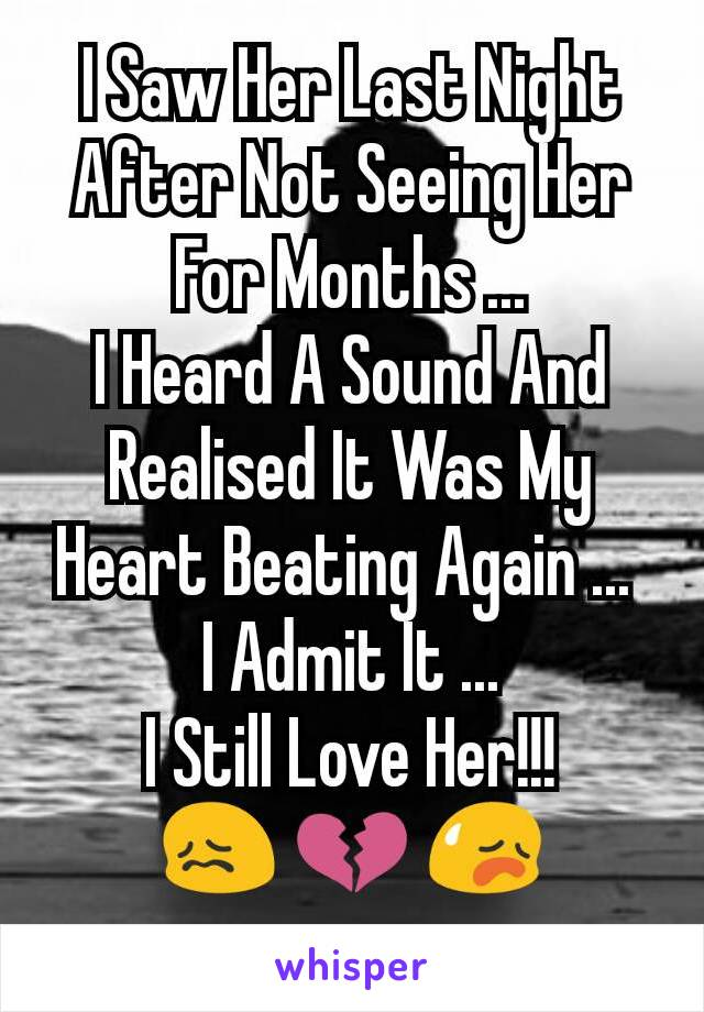 I Saw Her Last Night After Not Seeing Her For Months ... I Heard A Sound And Realised It Was My Heart Beating Again ...  I Admit It ... I Still Love Her!!! 😖 💔 😥