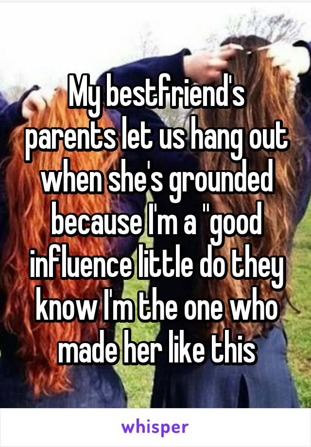"""My bestfriend's parents let us hang out when she's grounded because I'm a """"good influence little do they know I'm the one who made her like this"""