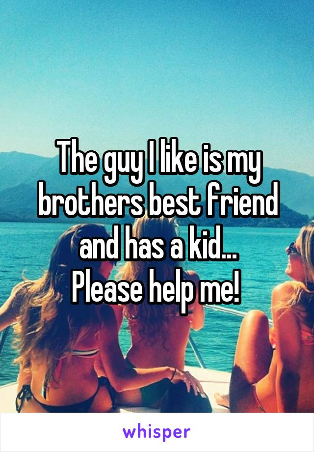 The guy I like is my brothers best friend and has a kid... Please help me!