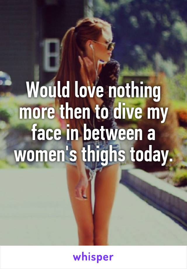 Would love nothing more then to dive my face in between a women's thighs today.