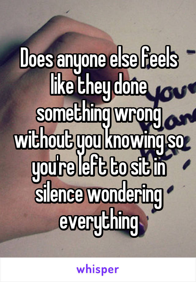 Does anyone else feels like they done something wrong without you knowing so you're left to sit in silence wondering everything