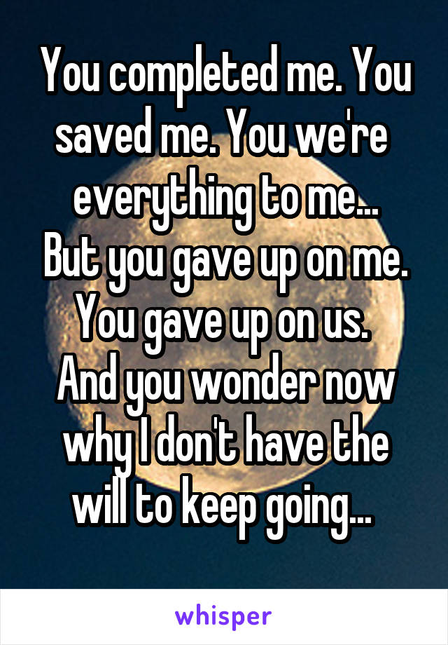 You completed me. You saved me. You we're  everything to me... But you gave up on me. You gave up on us.  And you wonder now why I don't have the will to keep going...