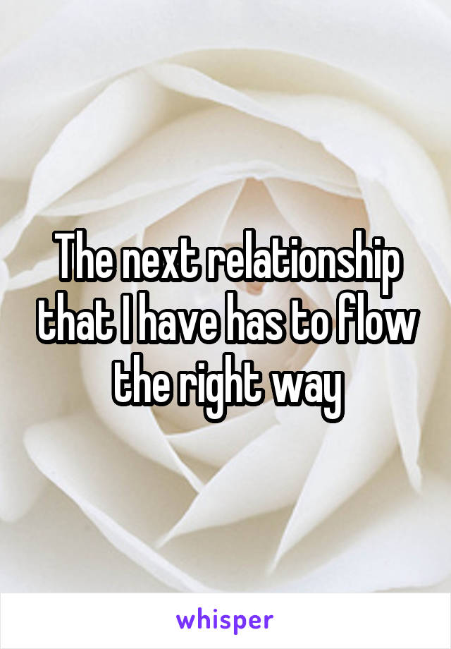 The next relationship that I have has to flow the right way