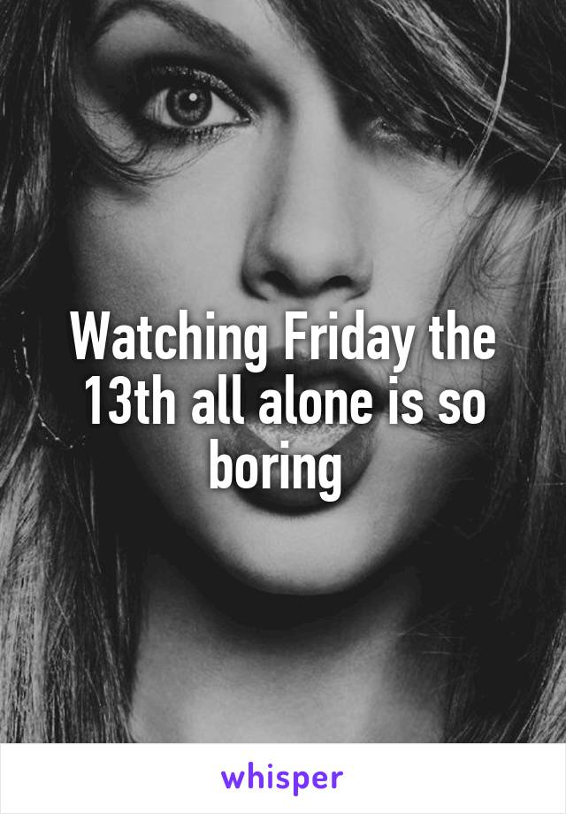 Watching Friday the 13th all alone is so boring