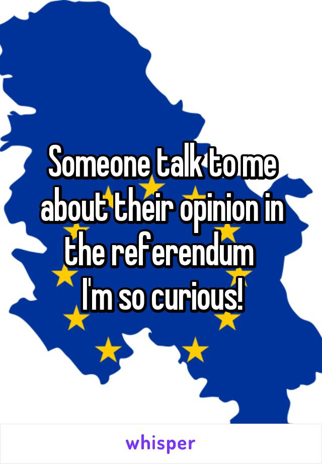 Someone talk to me about their opinion in the referendum  I'm so curious!