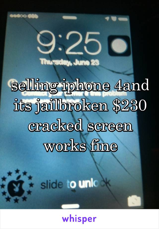 selling iphone 4and its jailbroken $230 cracked screen works fine