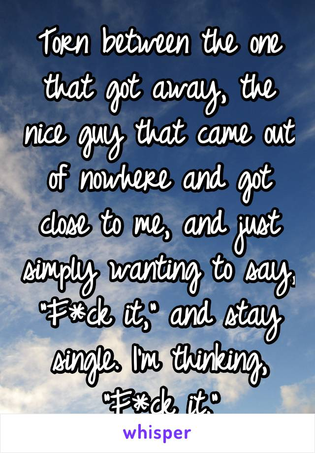 """Torn between the one that got away, the nice guy that came out of nowhere and got close to me, and just simply wanting to say, """"F*ck it,"""" and stay single. I'm thinking, """"F*ck it."""""""