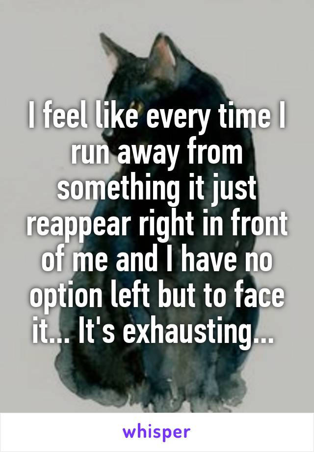I feel like every time I run away from something it just reappear right in front of me and I have no option left but to face it... It's exhausting...