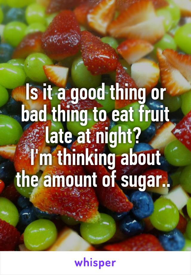 Is it a good thing or bad thing to eat fruit late at night?  I'm thinking about the amount of sugar..