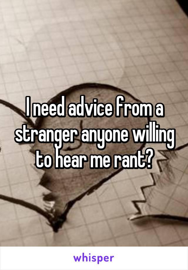 I need advice from a stranger anyone willing to hear me rant?