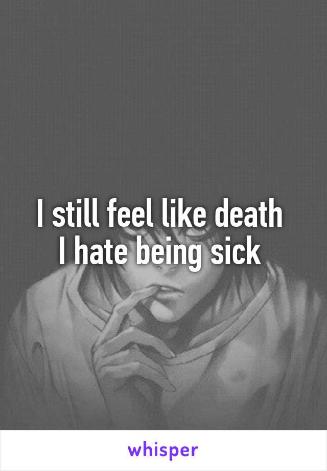 I still feel like death  I hate being sick