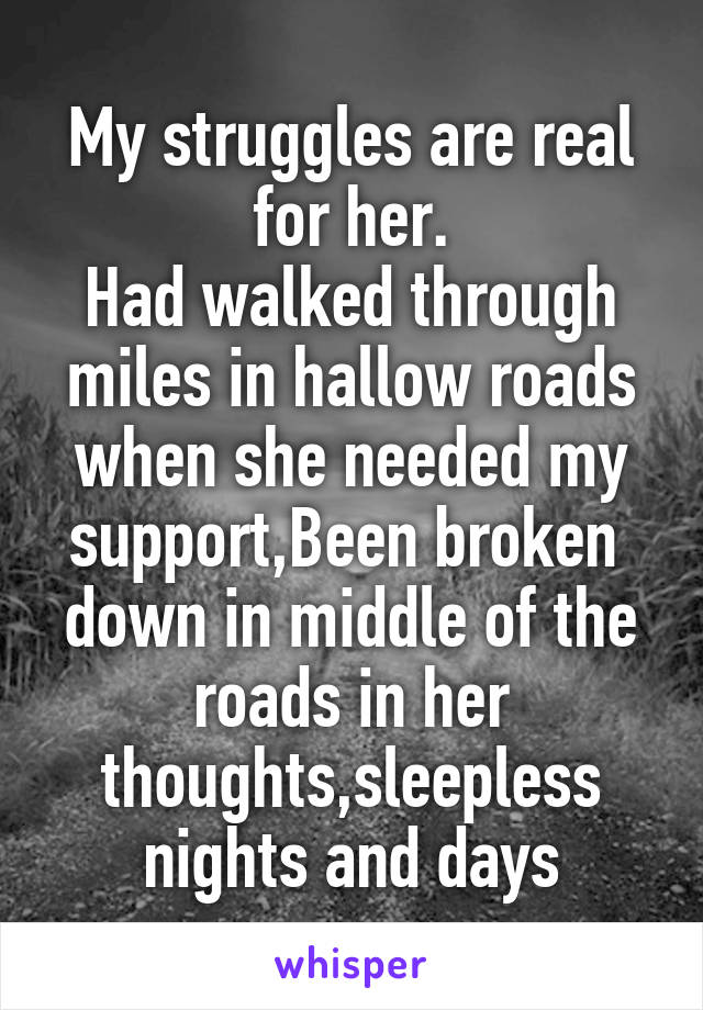 My struggles are real for her. Had walked through miles in hallow roads when she needed my support,Been broken  down in middle of the roads in her thoughts,sleepless nights and days