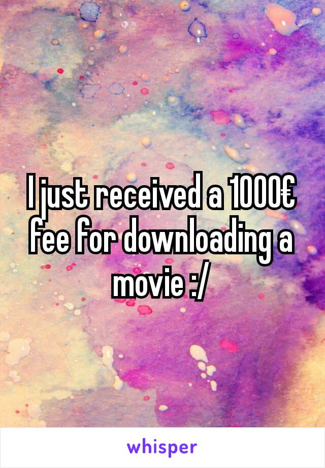 I just received a 1000€ fee for downloading a movie :/