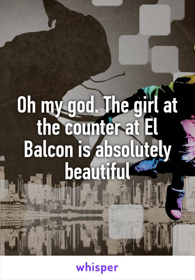 Oh my god. The girl at the counter at El Balcon is absolutely beautiful