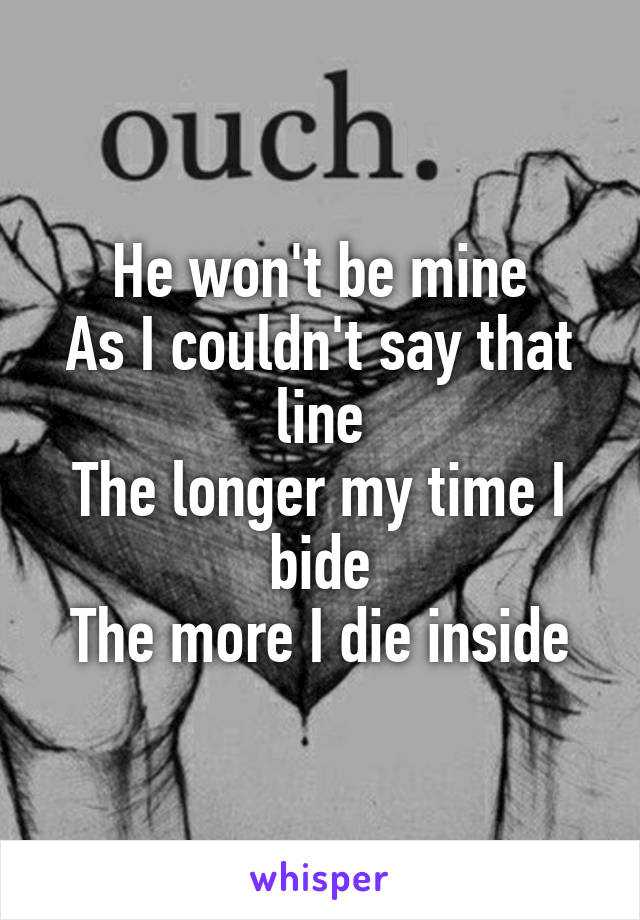 He won't be mine As I couldn't say that line The longer my time I bide The more I die inside