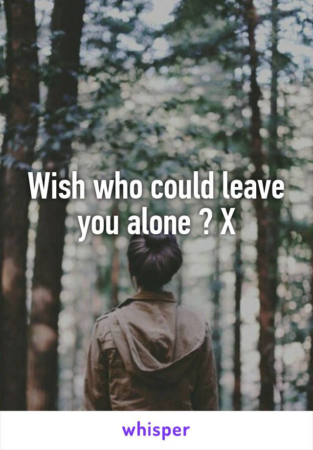 Wish who could leave you alone ? X
