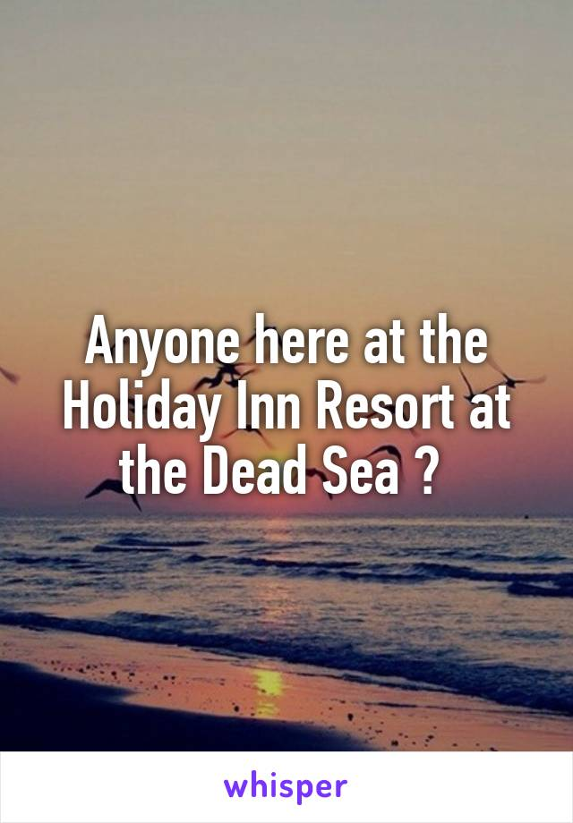 Anyone here at the Holiday Inn Resort at the Dead Sea ?