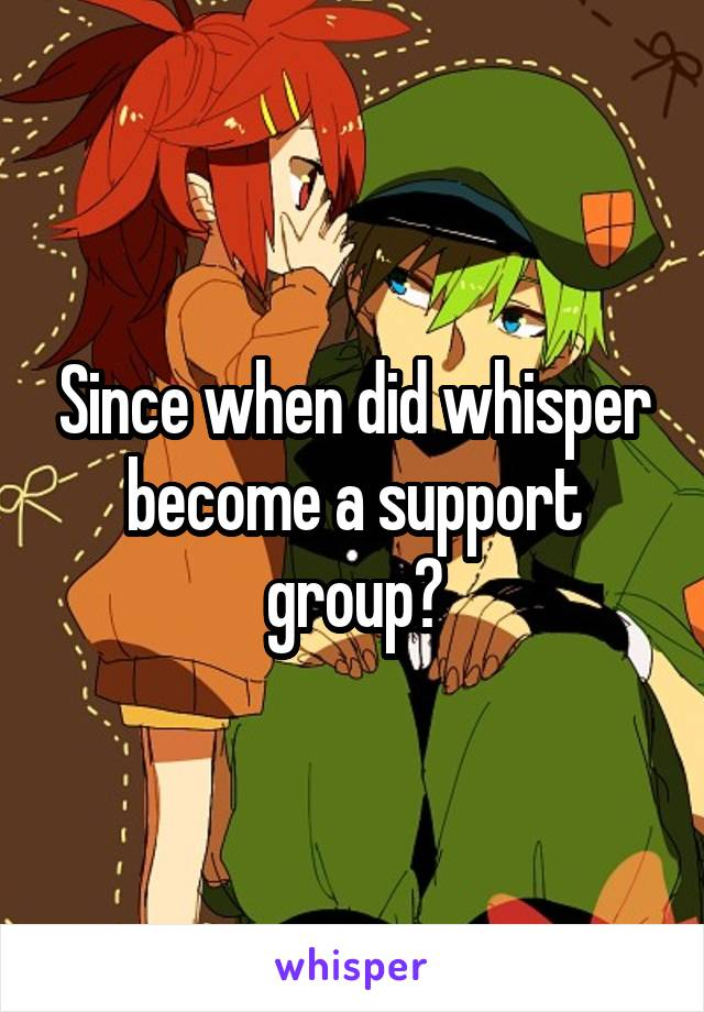 Since when did whisper become a support group?