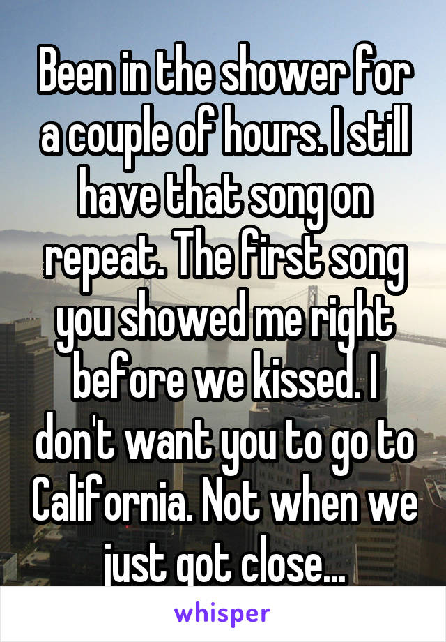Been in the shower for a couple of hours. I still have that song on repeat. The first song you showed me right before we kissed. I don't want you to go to California. Not when we just got close...