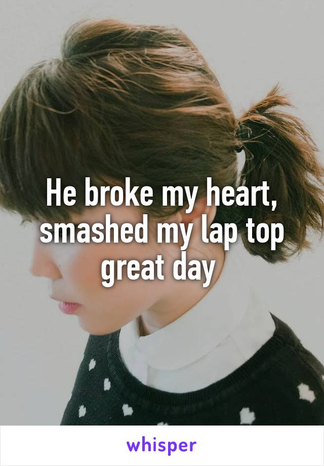 He broke my heart, smashed my lap top great day