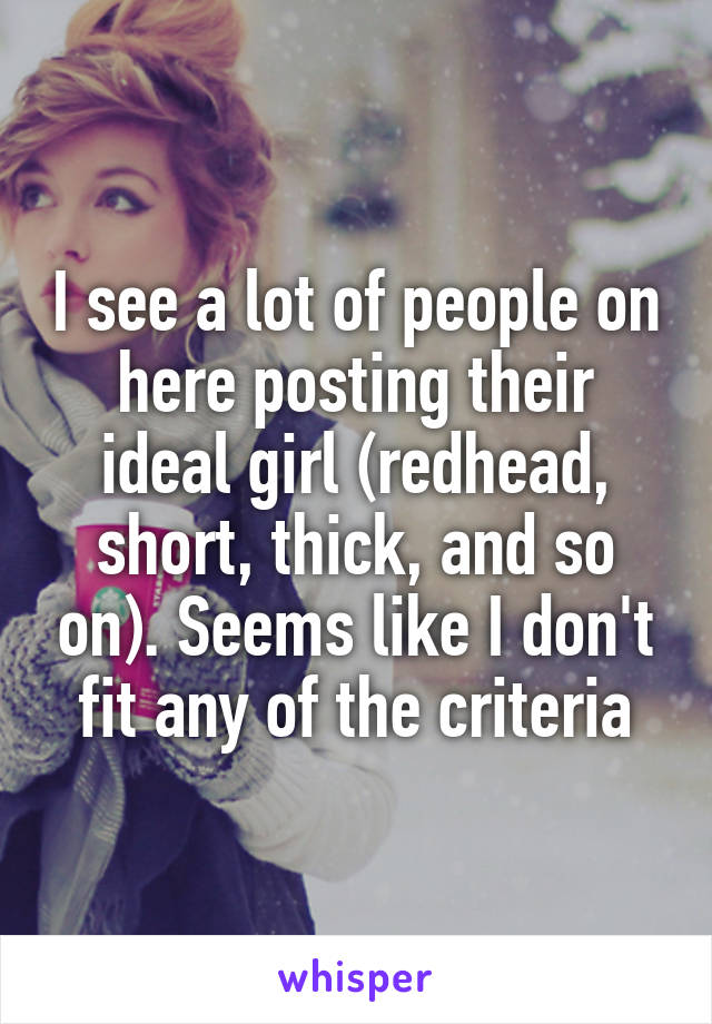 I see a lot of people on here posting their ideal girl (redhead, short, thick, and so on). Seems like I don't fit any of the criteria