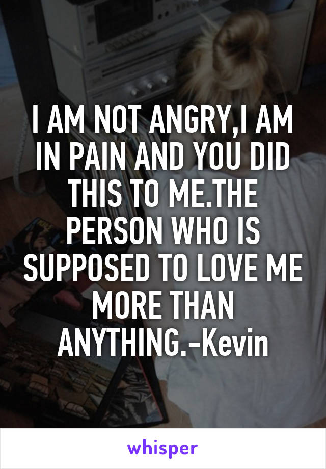 I AM NOT ANGRY,I AM IN PAIN AND YOU DID THIS TO ME.THE PERSON WHO IS SUPPOSED TO LOVE ME MORE THAN ANYTHING.-Kevin