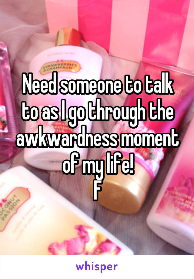 Need someone to talk to as I go through the awkwardness moment of my life! F
