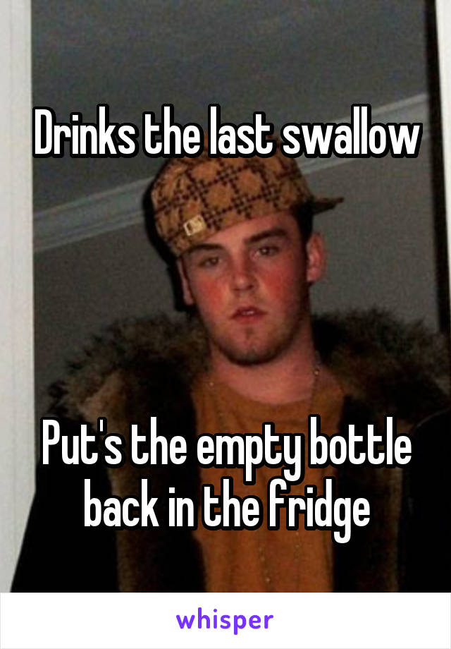 Drinks the last swallow     Put's the empty bottle back in the fridge