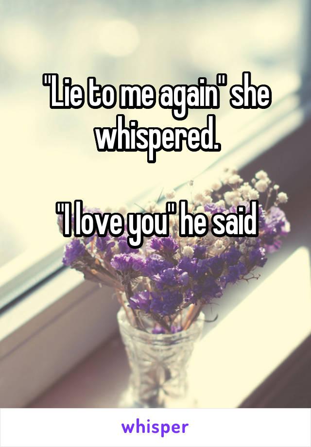 """Lie to me again"" she whispered.  ""I love you"" he said"