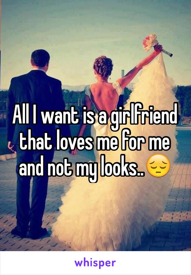 All I want is a girlfriend that loves me for me and not my looks..😔