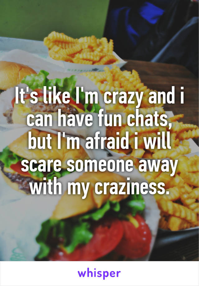 It's like I'm crazy and i can have fun chats, but I'm afraid i will scare someone away with my craziness.