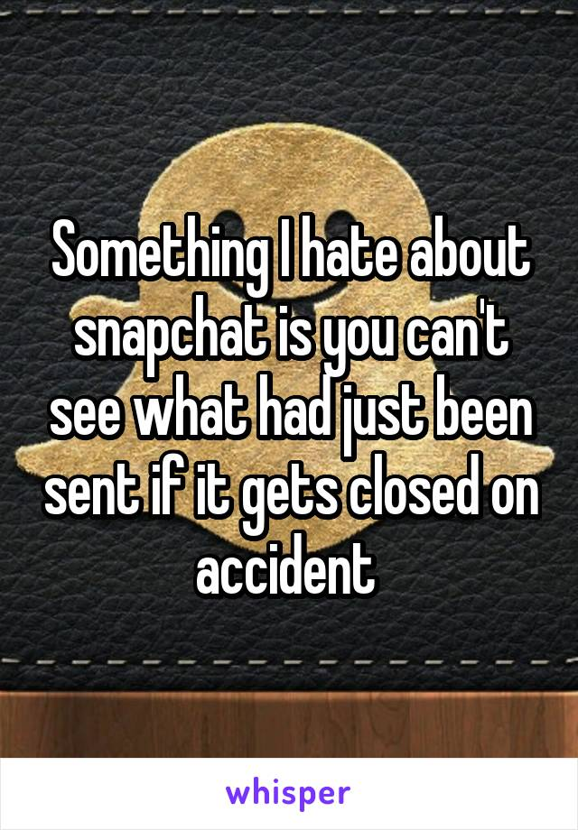 Something I hate about snapchat is you can't see what had just been sent if it gets closed on accident