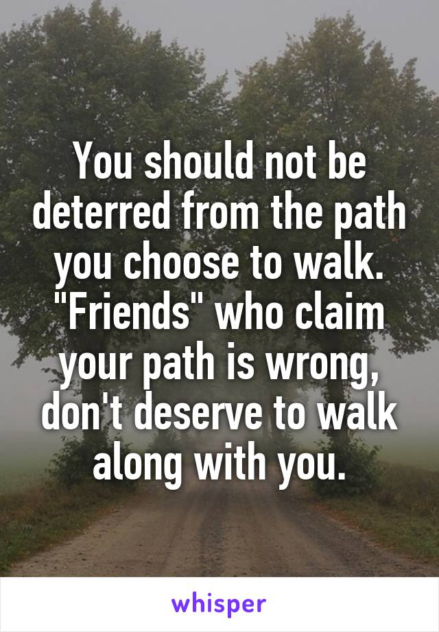 """You should not be deterred from the path you choose to walk. """"Friends"""" who claim your path is wrong, don't deserve to walk along with you."""