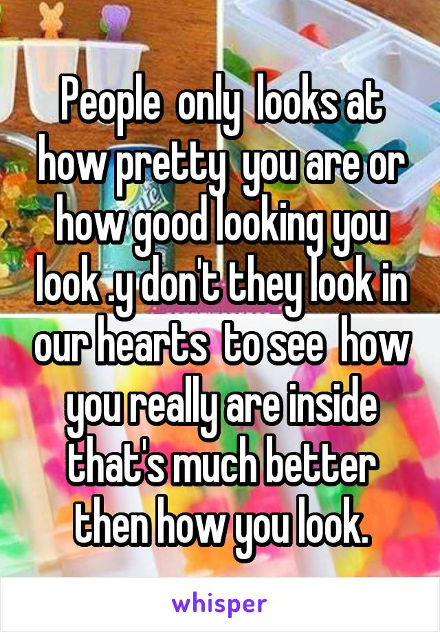 People  only  looks at how pretty  you are or how good looking you look .y don't they look in our hearts  to see  how you really are inside that's much better then how you look.
