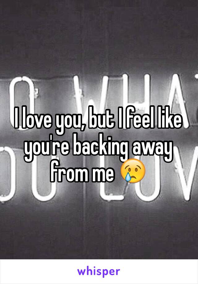 I love you, but I feel like you're backing away from me 😢