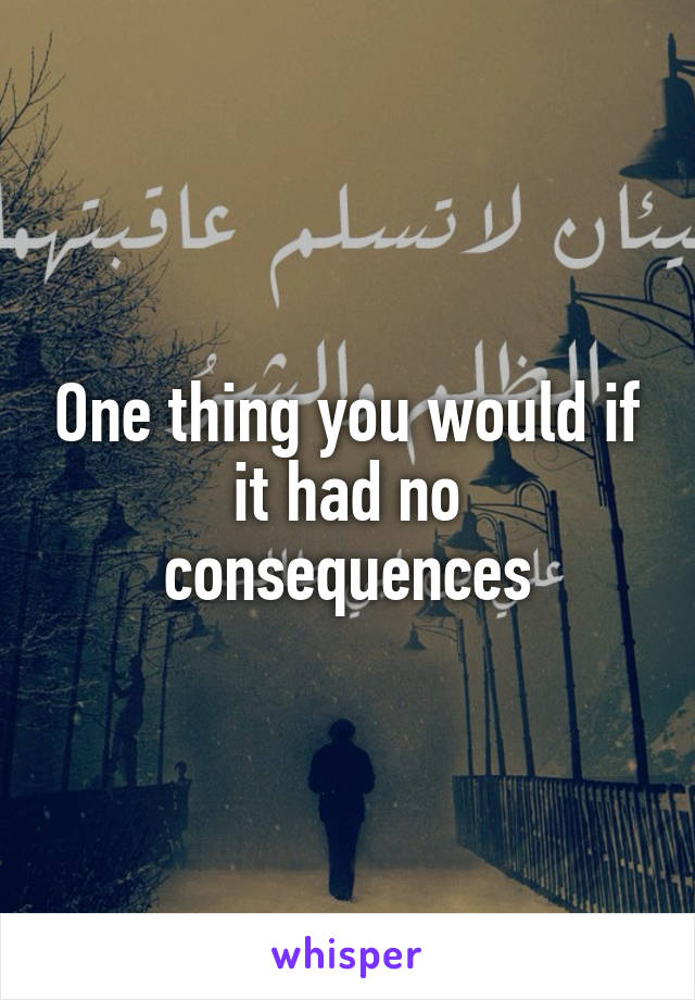 One thing you would if it had no consequences