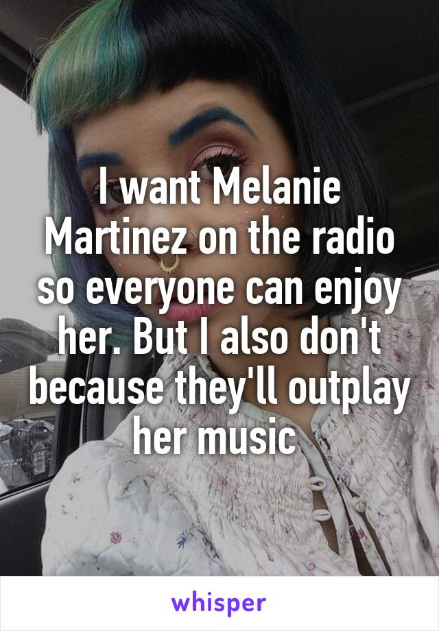 I want Melanie Martinez on the radio so everyone can enjoy her. But I also don't because they'll outplay her music