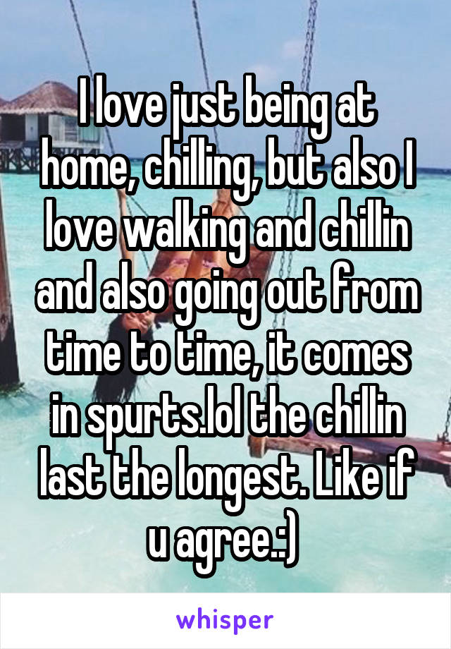 I love just being at home, chilling, but also I love walking and chillin and also going out from time to time, it comes in spurts.lol the chillin last the longest. Like if u agree.:)