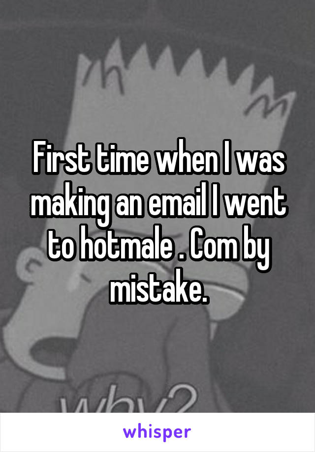 First time when I was making an email I went to hotmale . Com by mistake.
